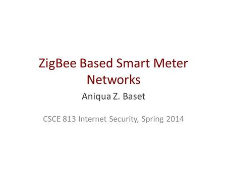 ZigBee Based Smart Meter Networks Aniqua Z. Baset CSCE 813 Internet Security, Spring 2014.