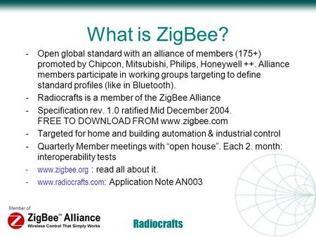 Member of Radiocrafts What is ZigBee? -Open global standard with an alliance of members (175+) promoted by Chipcon, Mitsubishi, Philips, Honeywell ++.