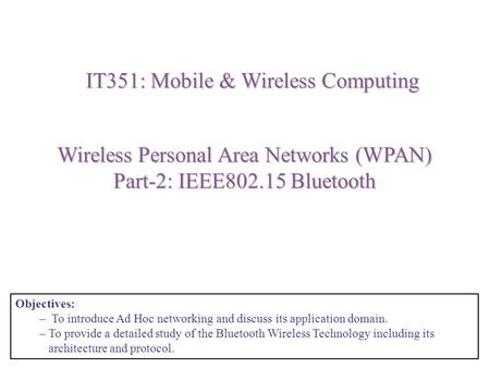 Wireless Personal Area Networks (WPAN) Part-2: IEEE802.15 <strong>Bluetooth</strong> IT351: Mobile & Wireless Computing Objectives: – To introduce Ad Hoc networking and.