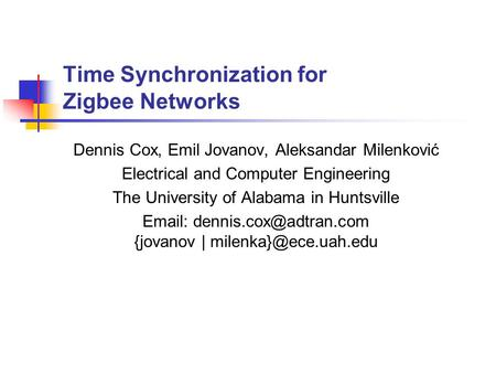 Time Synchronization for Zigbee Networks Dennis Cox, Emil Jovanov, Aleksandar Milenković Electrical and Computer Engineering The University of Alabama.