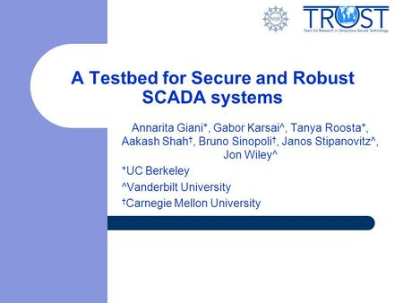 A Testbed for Secure and Robust SCADA systems Annarita Giani*, Gabor Karsai^, Tanya Roosta*, Aakash Shah †, Bruno Sinopoli †, Janos Stipanovitz^, Jon Wiley^