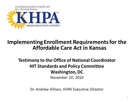 Implementing Enrollment Requirements for the Affordable Care Act in Kansas Testimony to the Office of National Coordinator HIT Standards and Policy Committee.