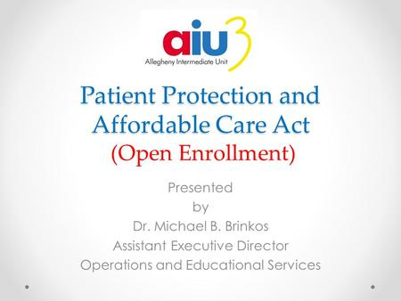 Patient Protection and Affordable Care Act Patient Protection and Affordable Care Act (Open Enrollment) Presented by Dr. Michael B. Brinkos Assistant Executive.