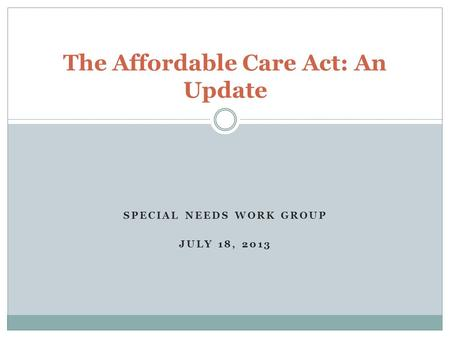SPECIAL NEEDS WORK GROUP JULY 18, 2013 The Affordable Care Act: An Update.