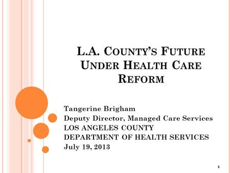 L.A. C OUNTY ' S F UTURE U NDER H EALTH C ARE R EFORM Tangerine Brigham Deputy Director, Managed Care Services LOS ANGELES COUNTY DEPARTMENT OF HEALTH.