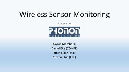 Wireless Sensor Monitoring Group Members: Daniel Eke (COMPE) Brian Reilly (ECE) Steven Shih (ECE) Sponsored by: 1.12-1.18.