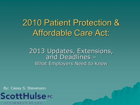 2010 Patient Protection & Affordable Care Act: 2013 Updates, Extensions, and Deadlines – What Employers Need to Know By: Casey S. Stevenson.