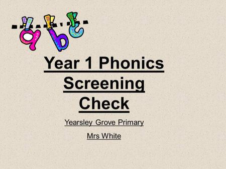 Year 1 Phonics Screening Check Yearsley Grove Primary Mrs White.