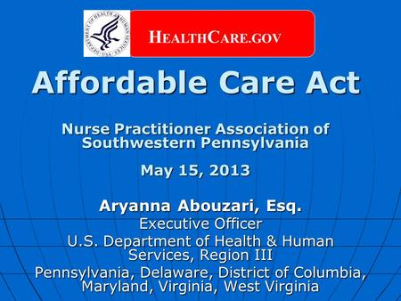 Affordable Care Act Nurse Practitioner Association of Southwestern Pennsylvania May 15, 2013 H EALTH C ARE.GOV Aryanna Abouzari, Esq. Executive Officer.