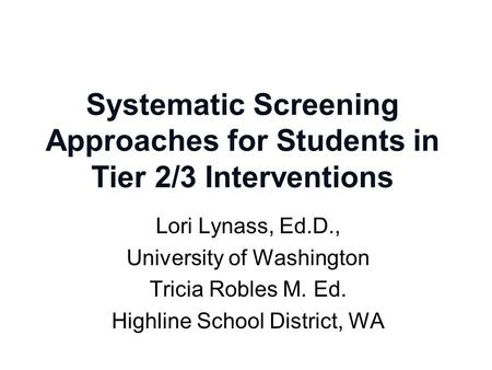 Systematic Screening Approaches for Students in Tier 2/3 Interventions Lori Lynass, Ed.D., University of Washington Tricia Robles M. Ed. Highline School.