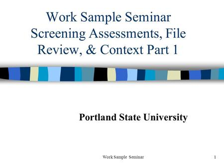 Work Sample Seminar1 Work Sample Seminar Screening Assessments, File Review, & Context Part 1 Portland State University.