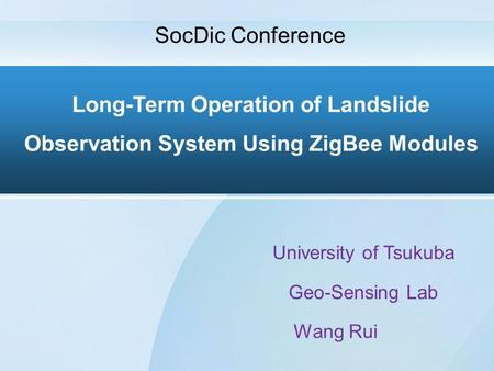 Long-Term Operation of Landslide Observation System Using ZigBee Modules University of Tsukuba Geo-Sensing Lab Wang Rui SocDic Conference.