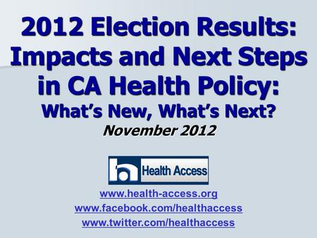 November 2012 2012 Election Results: Impacts and Next Steps in CA Health Policy: What's New, What's Next? www.health-access.org www.facebook.com/healthaccess.