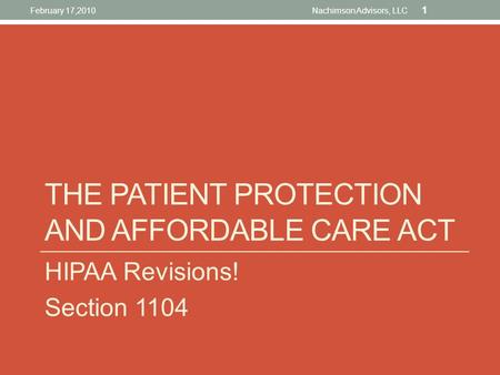 HIPAA Revisions! Section 1104 THE PATIENT PROTECTION AND AFFORDABLE CARE ACT February 17,2010 1 Nachimson Advisors, LLC.