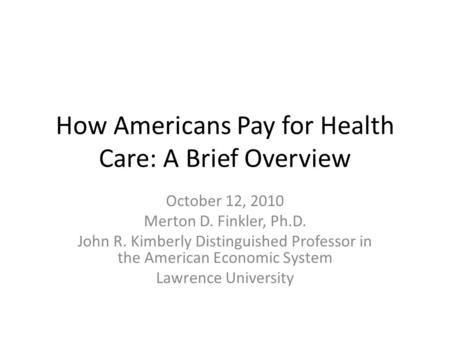 How Americans Pay for Health Care: A Brief Overview October 12, 2010 Merton D. Finkler, Ph.D. John R. Kimberly Distinguished Professor in the American.