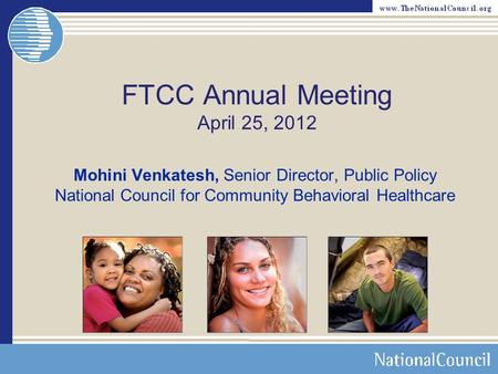 FTCC Annual Meeting April 25, 2012 Mohini Venkatesh, Senior Director, Public Policy National Council for Community Behavioral Healthcare.