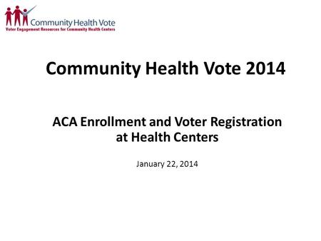 Community Health Vote 2014 ACA Enrollment and Voter Registration at Health Centers January 22, 2014.