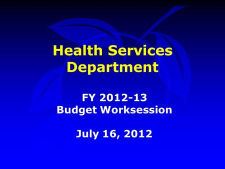 Health Services Department FY 2012-13 Budget Worksession July 16, 2012.