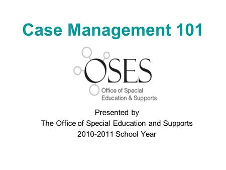 Case Management 101 Presented by The Office of Special Education and Supports 2010-2011 School Year.