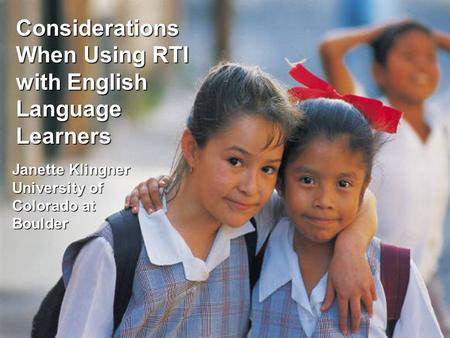 Janette Klingner University of Colorado at Boulder Considerations When Using RTI with English Language Learners.