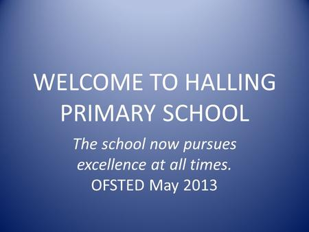 WELCOME TO HALLING PRIMARY SCHOOL The school now pursues excellence at all times. OFSTED May 2013.