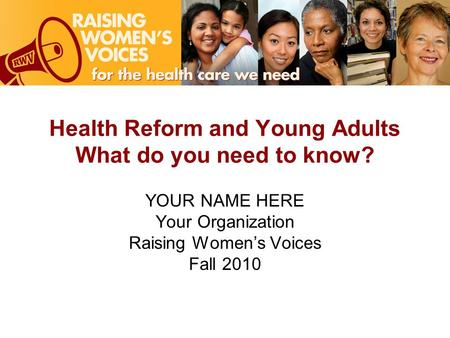 Health Reform and Young Adults What do you need to know? YOUR NAME HERE Your Organization Raising Women's Voices Fall 2010.