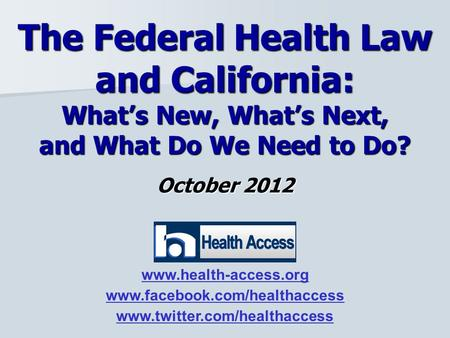 October 2012 The Federal Health Law and California: What's New, What's Next, and What Do We Need to Do? www.health-access.org www.facebook.com/healthaccess.