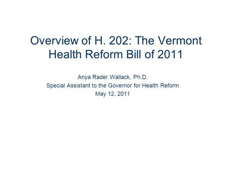 Overview of H. 202: The Vermont Health Reform Bill of 2011 Anya Rader Wallack, Ph.D. Special Assistant to the Governor for Health Reform May 12, 2011.