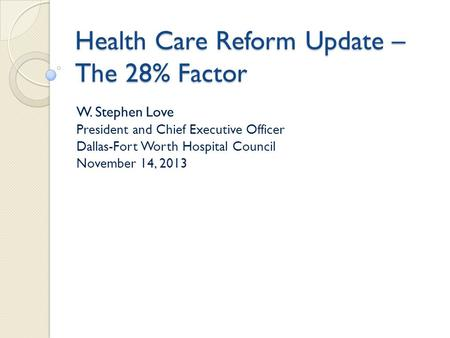 Health Care Reform Update – The 28% Factor W. Stephen Love President and Chief Executive Officer Dallas-Fort Worth Hospital Council November 14, 2013.