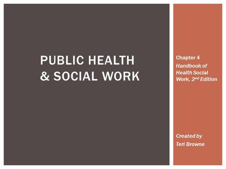 PUBLIC HEALTH & SOCIAL WORK Chapter 4 Handbook of Health Social Work, 2 nd Edition Created by Teri Browne.