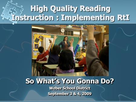 High Quality Reading Instruction : Implementing RtI So What's You Gonna Do? Weber School District September 3 & 4, 2009 So What's You Gonna Do? Weber School.