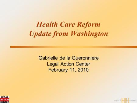 Health Care Reform Update from Washington Gabrielle de la Gueronniere Legal Action Center February 11, 2010.
