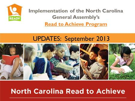Implementation of the North Carolina General Assembly's Read to Achieve Program UPDATES: September 2013.