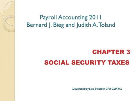 CHAPTER 3 SOCIAL SECURITY TAXES Payroll Accounting 2011 Bernard J. Bieg and Judith A. Toland Developed by Lisa Swallow, CPA CMA MS.