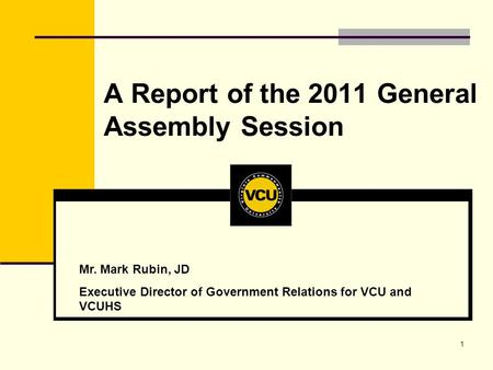 1 A Report of the 2011 General Assembly Session Mr. Mark Rubin, JD Executive Director of Government Relations for VCU and VCUHS.