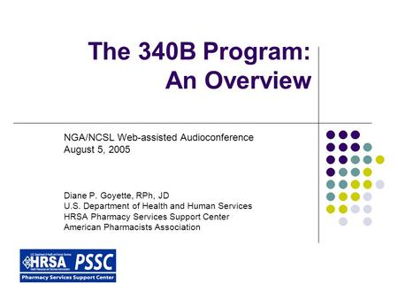 The 340B Program: An Overview NGA/NCSL Web-assisted Audioconference August 5, 2005 Diane P. Goyette, RPh, JD U.S. Department of Health and Human Services.
