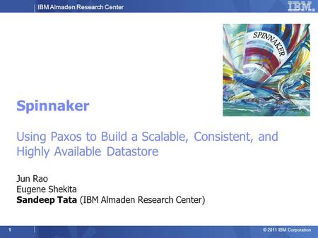 IBM Almaden Research Center © 2011 IBM Corporation 1 Spinnaker Using Paxos to Build a Scalable, Consistent, and Highly Available Datastore Jun Rao Eugene.