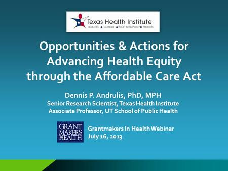 Opportunities & Actions for Advancing Health Equity through the Affordable Care Act Dennis P. Andrulis, PhD, MPH Senior Research Scientist, Texas Health.