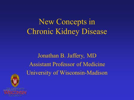 New Concepts in Chronic Kidney Disease Jonathan B. Jaffery, MD Assistant Professor of Medicine University of Wisconsin-Madison.