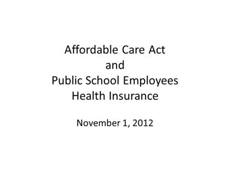 Affordable Care Act and Public School Employees Health Insurance November 1, 2012.