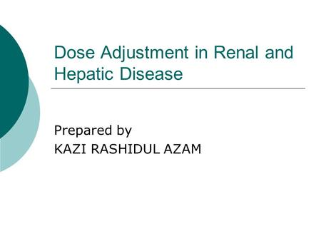 Dose Adjustment in Renal and Hepatic Disease Prepared by KAZI RASHIDUL AZAM.