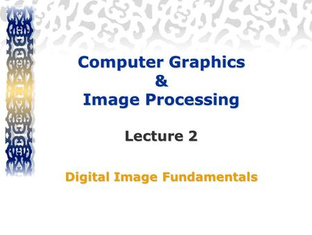 Computer Graphics & Image Processing Lecture 2 Digital Image Fundamentals.