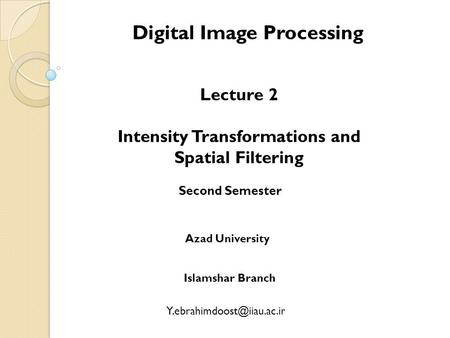 Digital Image Processing Lecture 2 Intensity Transformations and Spatial Filtering Second Semester Azad University Islamshar Branch