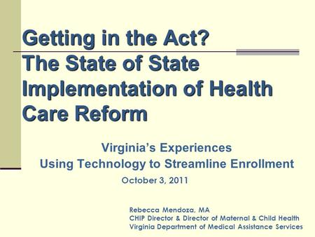 Getting in the Act? The State of State Implementation of Health Care Reform Virginia's Experiences Using Technology to Streamline Enrollment Rebecca Mendoza,