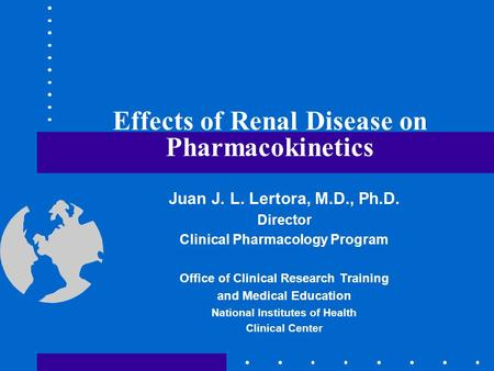 Effects of Renal Disease on Pharmacokinetics Juan J. L. Lertora, M.D., Ph.D. Director Clinical Pharmacology Program Office of Clinical Research Training.