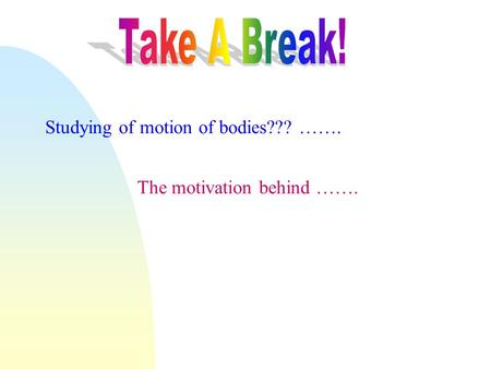 The motivation behind ……. Studying <strong>of</strong> <strong>motion</strong> <strong>of</strong> bodies??? …….