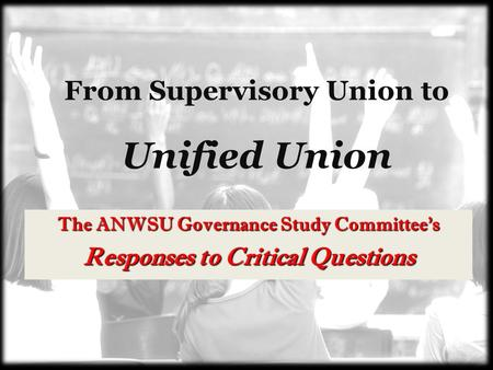 From Supervisory Union to Unified Union The ANWSU Governance Study Committee's Responses to Critical Questions.