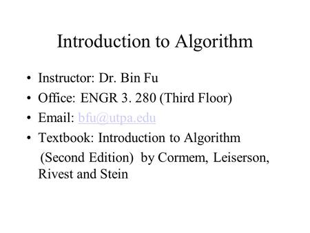 Introduction to <strong>Algorithm</strong> Instructor: Dr. Bin Fu Office: ENGR 3. 280 (Third Floor) Textbook: Introduction to <strong>Algorithm</strong>.