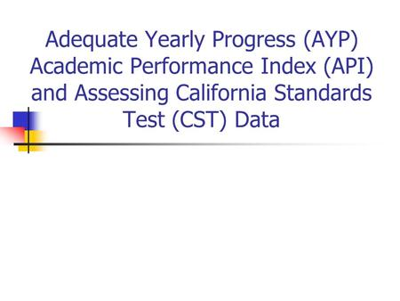 Adequate Yearly Progress (AYP) Academic Performance Index (API) and Assessing California Standards Test (CST) Data.