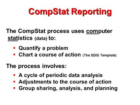 CompStat Reporting The CompStat process uses computer statistics (data) to:  Quantify a problem  Chart a course of action (The SDIS Template) The process.